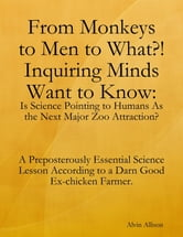 From Monkeys to Men to What?! Inquiring Minds Want to Know: Is Science Pointing to Human s As the Next Major Zoo Attraction? A Preposterously Essential Science Lesson According to a Darn Good Ex-chicken Farmer. ebook by Alvin Allison