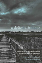 A Delicate Balance - Constructing a Conservation Culture in the South Carolina Lowcountry ebook by Angela C. Halfacre