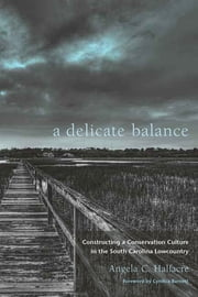 A Delicate Balance - Constructing a Conservation Culture in the South Carolina Lowcountry ebook by Angela C. Halfacre,Cynthia Barnett