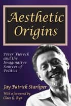 Aesthetic Origins ebook by Jay Patrick Starliper,Claes G. Ryn