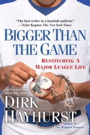 Bigger Than the Game - Restitching a Major League Life ebook by Dirk Hayhurst
