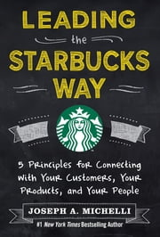 Leading the Starbucks Way: 5 Principles for Connecting with Your Customers, Your Products and Your People ebook by Joseph Michelli