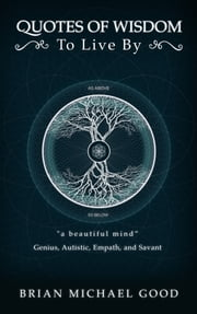 "Quotes of Wisdom to Live by ""a Beautiful Mind"" Quotes from a Genius, Autistic, Empath, and Savant ebook by Brian Michael Good"