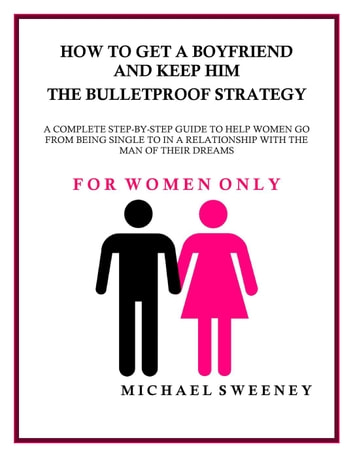 How to Get a Boyfriend and Keep Him - The Bulletproof Strategy ebook by Michael Sweeney