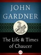 The Life and Times of Chaucer ebook by John Gardner