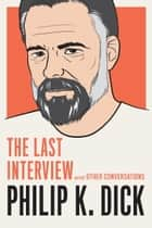 Philip K. Dick: The Last Interview - and Other Conversations ebook by Philip K. Dick, David Streitfeld