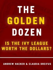 The Golden Dozen: Is the Ivy League Worth the Dollars? ebook by Andrew Hacker,Claudia Dreifus