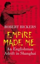 Empire Made Me - An Englishman Adrift in Shanghai ebook by Robert Bickers