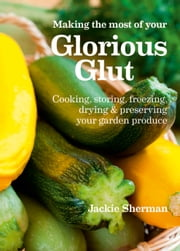 Making the most of your Glorious Glut - Cooking, storing, freezing, drying and preserving your garden produce ebook by Jackie Sherman