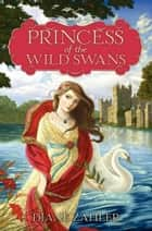 Princess of the Wild Swans ebook by Diane Zahler, Yvonne Gilbert