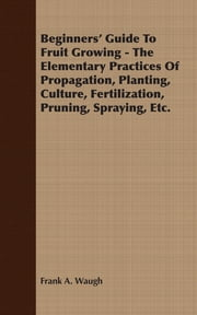 Beginners' Guide To Fruit Growing - The Elementary Practices Of Propagation, Planting, Culture, Fertilization, Pruning, Spraying, Etc. ebook by Frank A Waugh