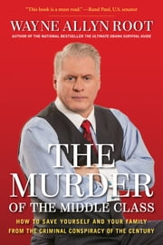 The Murder of the Middle Class - How to Save Yourself and Your Family from the Criminal Conspiracy of the Century ebook by Wayne Allyn Root