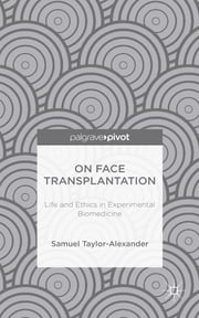 On Face Transplantation - Life and Ethics in Experimental Biomedicine ebook by Samuel Taylor-Alexander