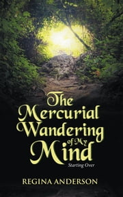 The Mercurial Wandering of My Mind - Starting Over ebook by Regina Anderson