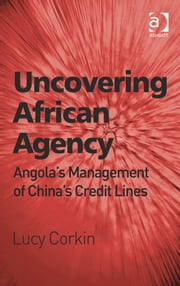 Uncovering African Agency - Angola's Management of China's Credit Lines ebook by Ms Lucy Corkin
