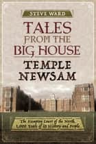 Tales from the Big House: Temple Newsam - The Hampton Court of the North, 1,000 Years of Its History and People ebook by Steve Ward