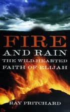 Fire and Rain: The Wild-Hearted Faith of Elijah ebook by Ray Pritchard
