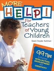 More Help! For Teachers of Young Children - 99 Tips to Promote Intellectual Development and Creativity ebook by Gwendolyn (Gwen) S. (Snyder) Kaltman