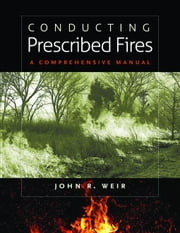 Conducting Prescribed Fires: A Comprehensive Manual ebook by Weir, John R.