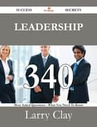 Leadership 340 Success Secrets - 340 Most Asked Questions On Leadership - What You Need To Know ebook by Larry Clay