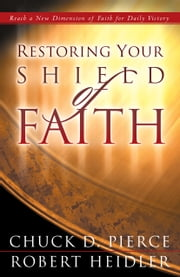 Restoring Your Shield of Faith ebook by Chuck D. Pierce,Robert Heidler