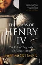 The Fears of Henry IV - The Life of England's Self-Made King ebook by Ian Mortimer