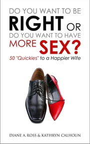 "Do You Want to Be Right or Do You Want to Have More Sex?: 50 ""Quickies"" to a Happier Wife ebook by Diane A. Ross, Kathryn Calhoun, Nelson Dewey"