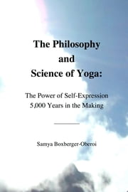 The Philosophy and Science of Yoga: The Power of Self-Expression 5,000 Years in the Making ebook by Samya Boxberger-Oberoi