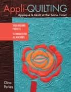 Appli-quilting - Appliqué & Quilt at the Same Time! - Skill-Building Projects - Techniques for All Machines ebook by Gina Perkes