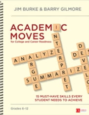 Academic Moves for College and Career Readiness, Grades 6-12 - 15 Must-Have Skills Every Student Needs to Achieve ebook by James (Jim) R. (Robert) Burke,Dr. Barry Gilmore
