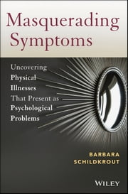 Masquerading Symptoms - Uncovering Physical Illnesses That Present as Psychological Problems ebook by Barbara Schildkrout