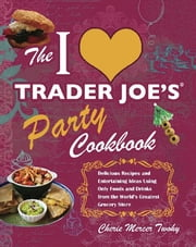 The I Love Trader Joe's Party Cookbook - Delicious Recipes and Entertaining Ideas Using Only Foods and Drinks from the World's Greatest Groce ebook by Cherie Mercer Twohy