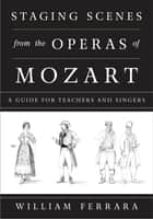 Staging Scenes from the Operas of Mozart - A Guide for Teachers and Singers ebook by William Ferrara, Martha Ferrara