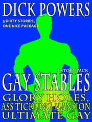 Glory Holes, Ass Tickling Mansion and Ultimate Gay (Gay Stables #1, #2 and #3) ebook by Dick Powers