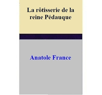 La rôtisserie de la reine Pédauque ebook by Anatole France
