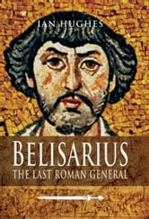 Belisarius - The Last Roman General ebook by Hughes, Ian