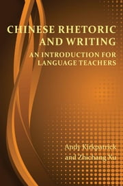 Chinese Rhetoric and Writing: An Introduction for Language Teachers ebook by Kirkpatrick, Andy