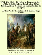 With the Ulster Division in France: A Story of the 11th Battalion Royal Irish Rifles, South Antrim Volunteers From Bordon to Thiepval ebook by Arthur Purefoy Irwin Samuels & Dorothy Gage Samuels