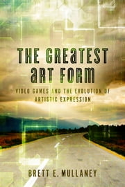 The Greatest Art Form - Video Games and the Evolution of Artistic Expression ebook by Brett E. Mullaney