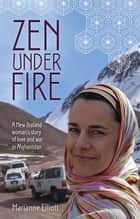 Zen Under Fire: A New Zealand Woman's Story of Love & War in Afghanistan - A New Zealand Woman's Story Of Love & War In Afghanistan ebook by Marianne Elliott
