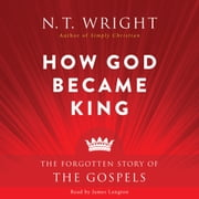 How God Became King - The Forgotten Story of the Gospels audiobook by N. T. Wright