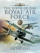 The Birth of the Royal Air Force ebook by Ian Philpott