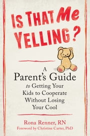 Is That Me Yelling? - A Parent's Guide to Getting Your Kids to Cooperate Without Losing Your Cool ebook by Rona Renner, RN,Christine Carter, PhD