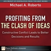 Profiting from the Clash of Ideas: Constructive Conflict Leads to Better Decisions and Results ebook by Roberto, Michael A.