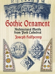 Gothic Ornament - Architectural Motifs from York Cathedral ebook by Joseph Halfpenny