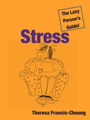 Stress: The Lazy Person's Guide!: How You Can Use Stress to Your Advantage ebook by Theresa Francis-Cheung