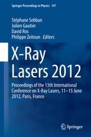 X-Ray Lasers 2012 - Proceedings of the 13th International Conference on X-Ray Lasers, 11–15 June 2012, Paris, France ebook by Stéphane Sebban, Julien Gautier, David Ros,...