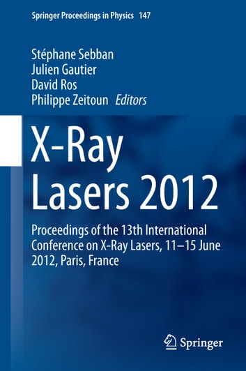 X-Ray Lasers 2012 - Proceedings of the 13th International Conference on X-Ray Lasers, 11–15 June 2012, Paris, France ebook by