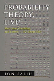 Probability Theory, Live! - More than Gambling and Lottery - it's about Life! ebook by Ion Saliu