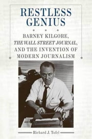 Restless Genius - Barney Kilgore, The Wall Street Journal, and the Invention of Modern Journalism ebook by Richard J. Tofel